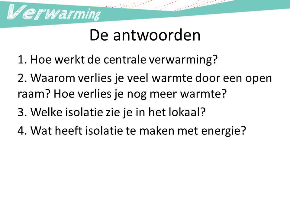 De antwoorden 1. Hoe werkt de centrale verwarming? 2. Waarom verlies je veel warmte door een open raam? Hoe verlies je nog meer warmte? 3. Welke isola