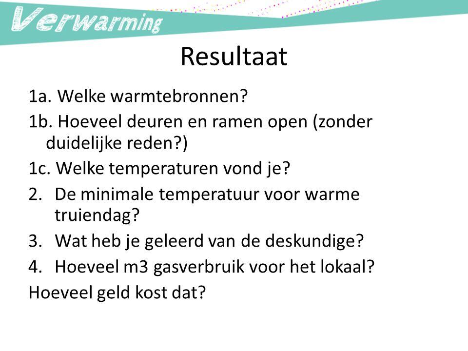 Resultaat 1a. Welke warmtebronnen? 1b. Hoeveel deuren en ramen open (zonder duidelijke reden?) 1c. Welke temperaturen vond je? 2.De minimale temperatu