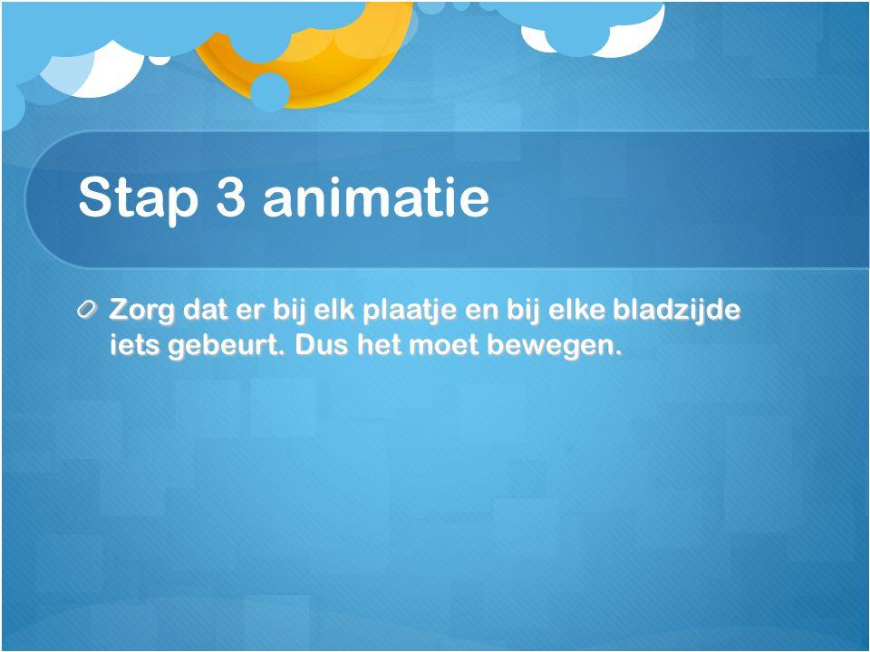 Stap 3 animatie Zorg dat er bij elk plaatje en bij elke bladzijde iets gebeurt. Dus het moet bewegen.