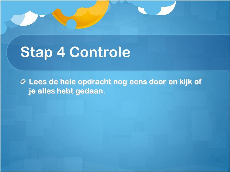 Stap 4 Controle Lees de hele opdracht nog eens door en kijk of je alles hebt gedaan.