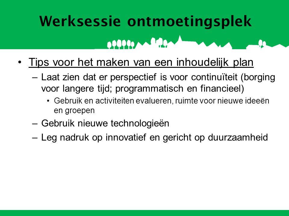Werksessie ontmoetingsplek Tips voor het maken van een inhoudelijk plan –Laat zien dat er perspectief is voor continuïteit (borging voor langere tijd; programmatisch en financieel) Gebruik en activiteiten evalueren, ruimte voor nieuwe ideeën en groepen –Gebruik nieuwe technologieën –Leg nadruk op innovatief en gericht op duurzaamheid