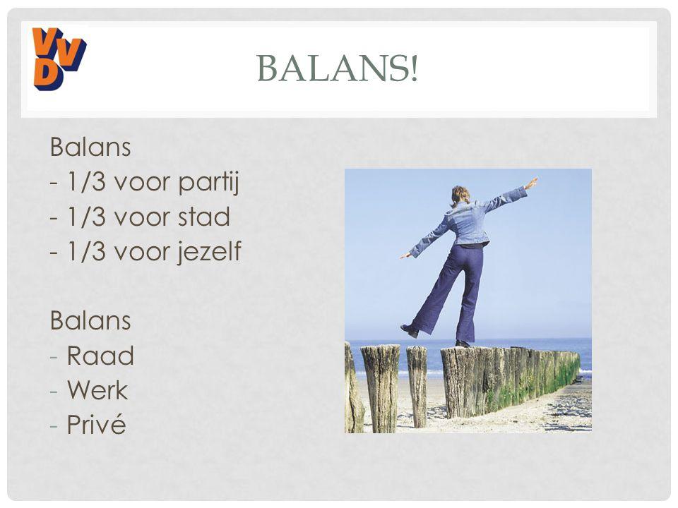 BALANS! Balans - 1/3 voor partij - 1/3 voor stad - 1/3 voor jezelf Balans -Raad -Werk -Privé