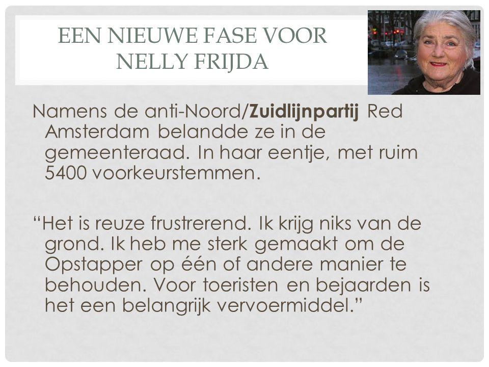 EEN NIEUWE FASE VOOR NELLY FRIJDA Namens de anti-Noord/ Zuidlijnpartij Red Amsterdam belandde ze in de gemeenteraad. In haar eentje, met ruim 5400 voo