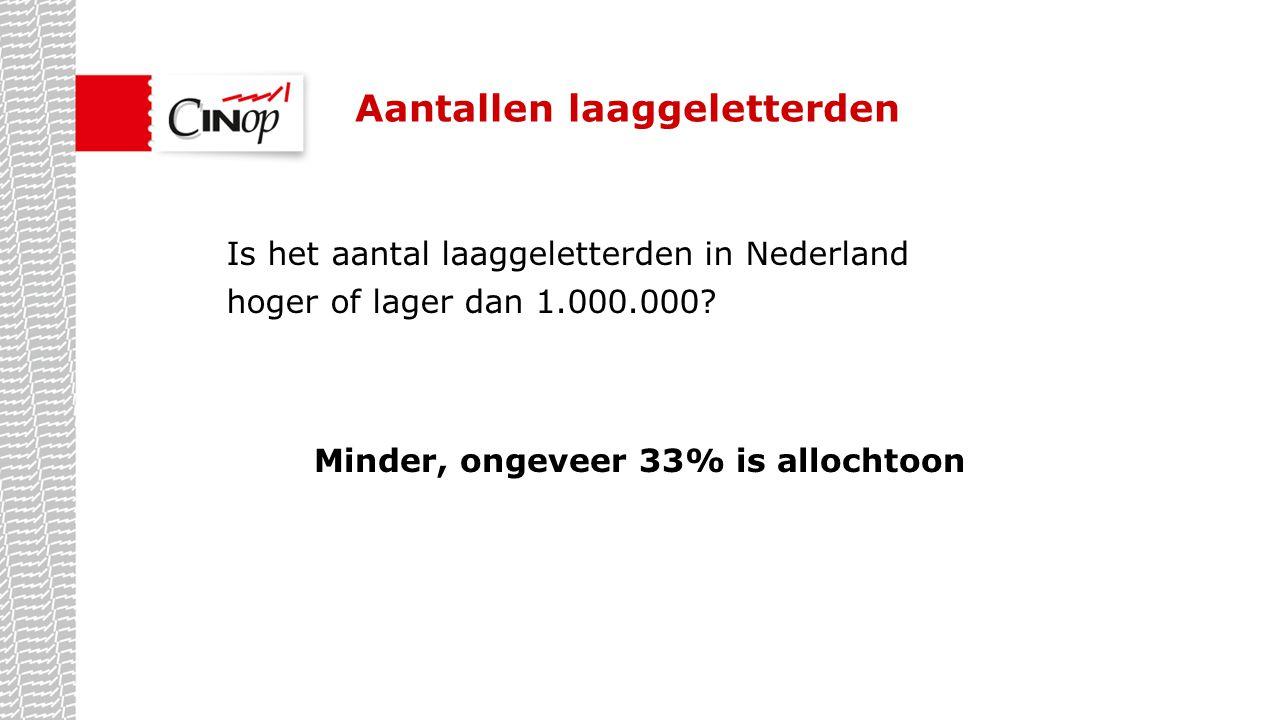 Aantallen laaggeletterden Is het aantal laaggeletterden in Nederland hoger of lager dan 1.000.000? Minder, ongeveer 33% is allochtoon