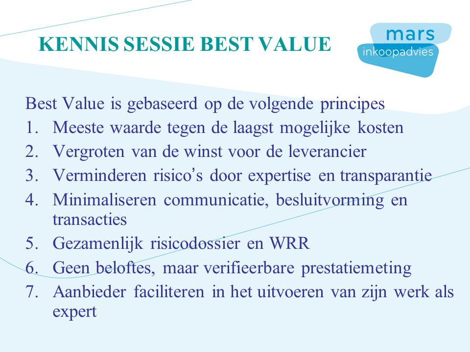 KENNIS SESSIE BEST VALUE Best Value is gebaseerd op de volgende principes 1.Meeste waarde tegen de laagst mogelijke kosten 2.Vergroten van de winst voor de leverancier 3.Verminderen risico's door expertise en transparantie 4.Minimaliseren communicatie, besluitvorming en transacties 5.Gezamenlijk risicodossier en WRR 6.Geen beloftes, maar verifieerbare prestatiemeting 7.Aanbieder faciliteren in het uitvoeren van zijn werk als expert