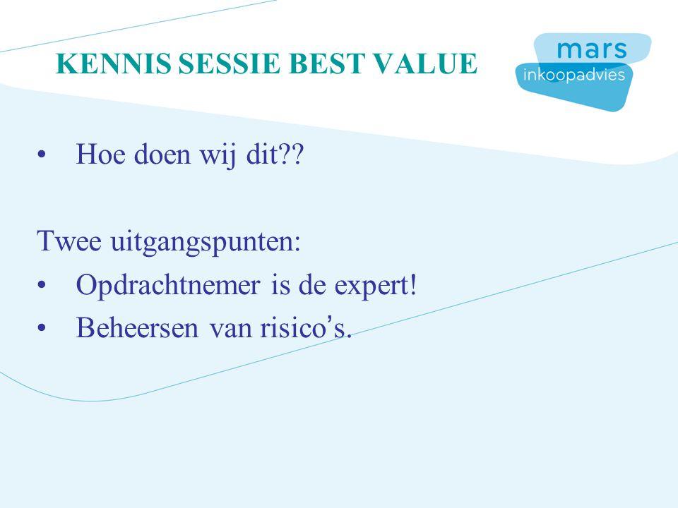 KENNIS SESSIE BEST VALUE Hoe doen wij dit?? Twee uitgangspunten: Opdrachtnemer is de expert! Beheersen van risico's.