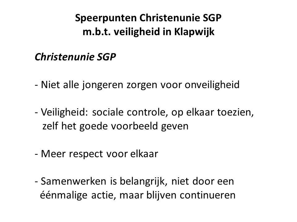 Christenunie SGP - Niet alle jongeren zorgen voor onveiligheid - Veiligheid: sociale controle, op elkaar toezien, zelf het goede voorbeeld geven - Meer respect voor elkaar - Samenwerken is belangrijk, niet door een éénmalige actie, maar blijven continueren Speerpunten Christenunie SGP m.b.t.