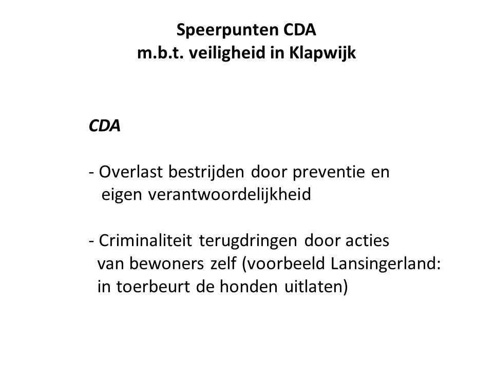 CDA - Overlast bestrijden door preventie en eigen verantwoordelijkheid - Criminaliteit terugdringen door acties van bewoners zelf (voorbeeld Lansingerland: in toerbeurt de honden uitlaten) Speerpunten CDA m.b.t.