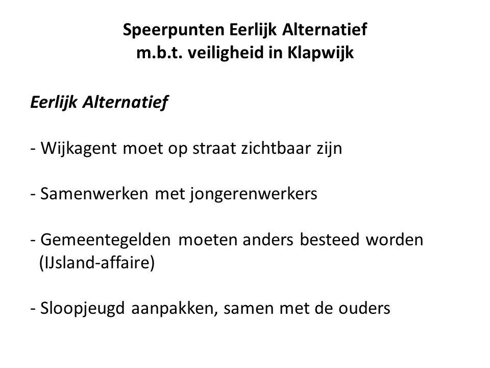 Eerlijk Alternatief - Wijkagent moet op straat zichtbaar zijn - Samenwerken met jongerenwerkers - Gemeentegelden moeten anders besteed worden (IJsland-affaire) - Sloopjeugd aanpakken, samen met de ouders Speerpunten Eerlijk Alternatief m.b.t.