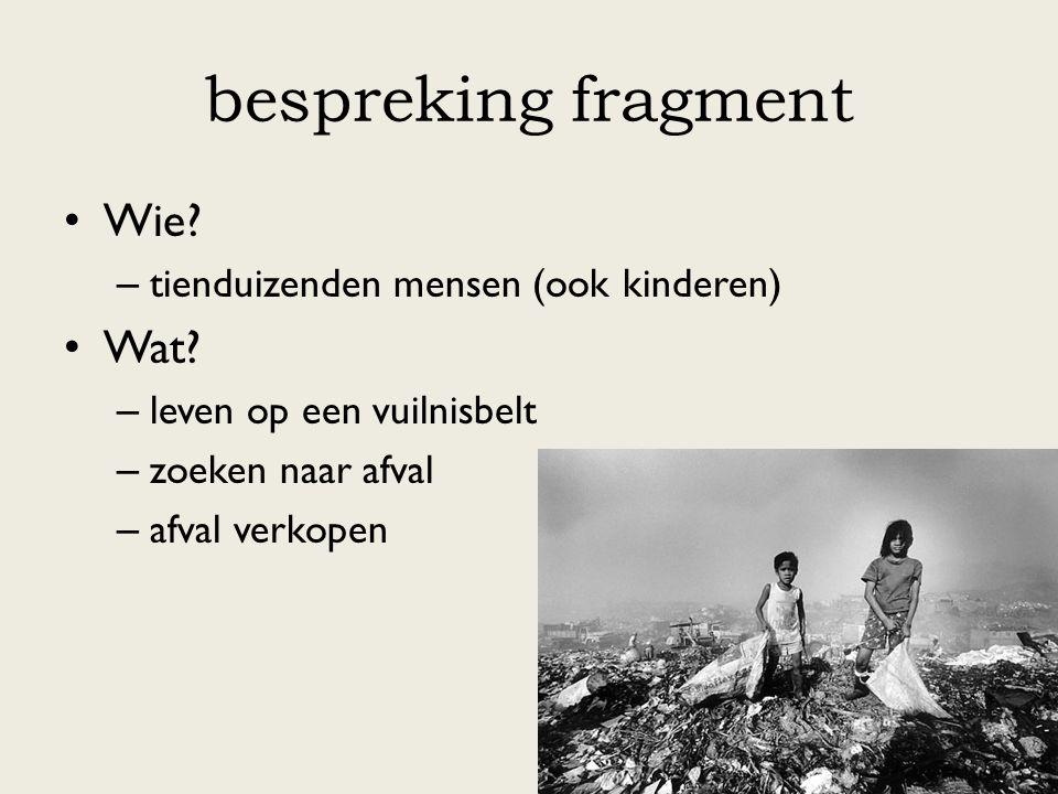bespreking fragment Wie? – tienduizenden mensen (ook kinderen) Wat? – leven op een vuilnisbelt – zoeken naar afval – afval verkopen