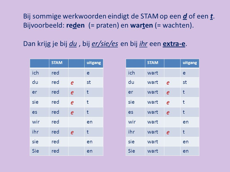 Ook bij sommige werkwoorden, waarbij de STAM een beetje 'raar' eindigt, krijg je een extra-e.
