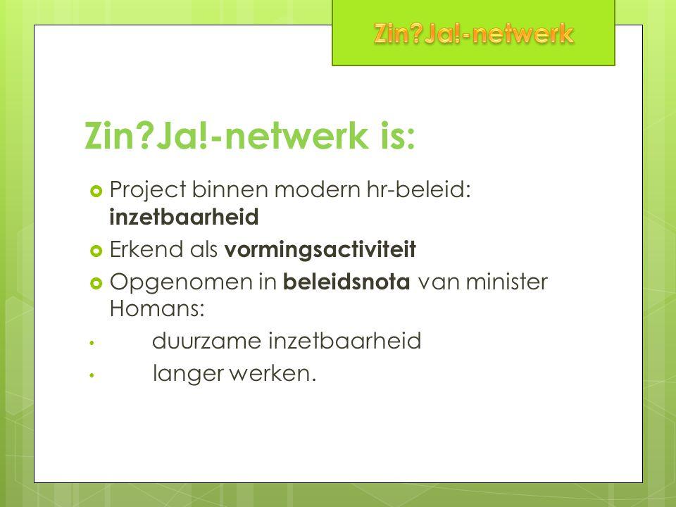 Zin?Ja!-netwerk is:  Project binnen modern hr-beleid: inzetbaarheid  Erkend als vormingsactiviteit  Opgenomen in beleidsnota van minister Homans: d