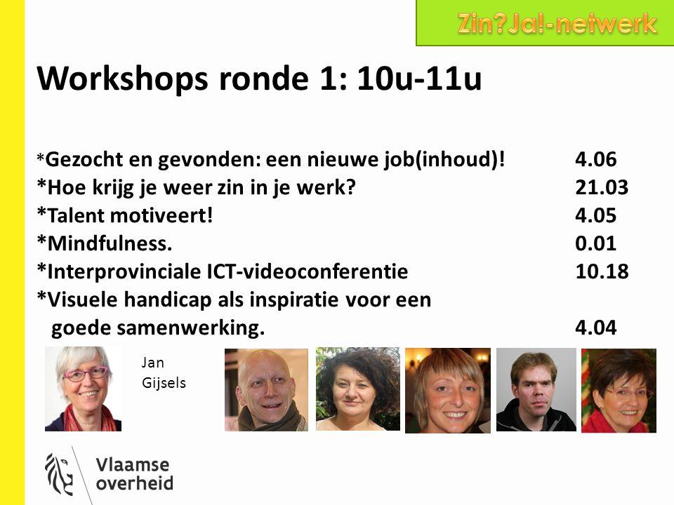 7 Workshops ronde 2: 11.30u-12.30u *Gezocht en gevonden: een nieuwe job(inhoud)!4.06 *Hoe krijg je weer zin in je werk?21.03 *Met gezondheidsproblemen aan het werk.4.04 *Haal inspiratie uit de inspiratiebox.Auditorium *Talent motiveert!4.05 *Opladen batterijen De ins and outs van Burn-out.21.02 *Mindfulness.0.01 Jan Gijsels Johan Vermeiren
