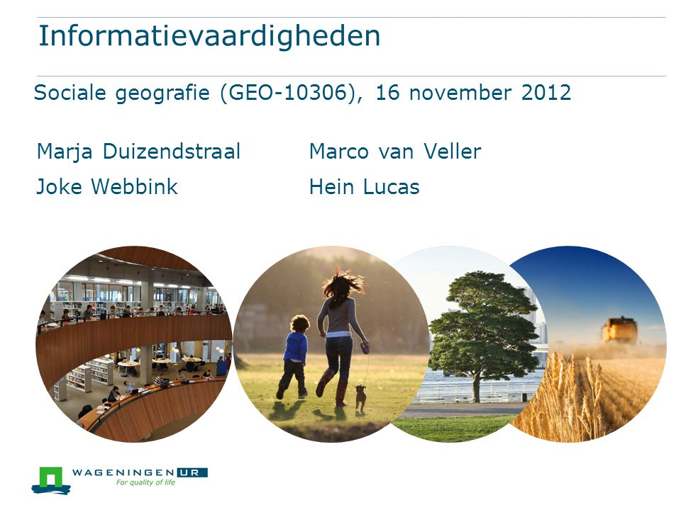 Informatievaardigheden Sociale geografie (GEO-10306), 16 november 2012 Marja DuizendstraalMarco van Veller Joke WebbinkHein Lucas