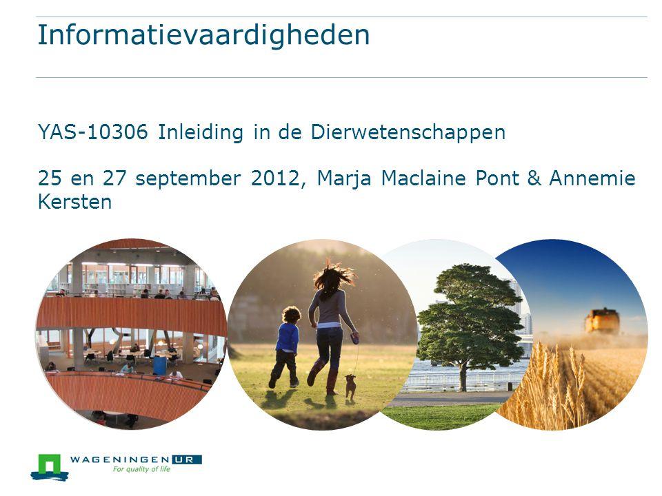 Informatievaardigheden YAS-10306 Inleiding in de Dierwetenschappen 25 en 27 september 2012, Marja Maclaine Pont & Annemie Kersten