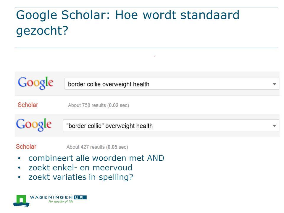 Google Scholar: Hoe wordt standaard gezocht? combineert alle woorden met AND zoekt enkel- en meervoud zoekt variaties in spelling?