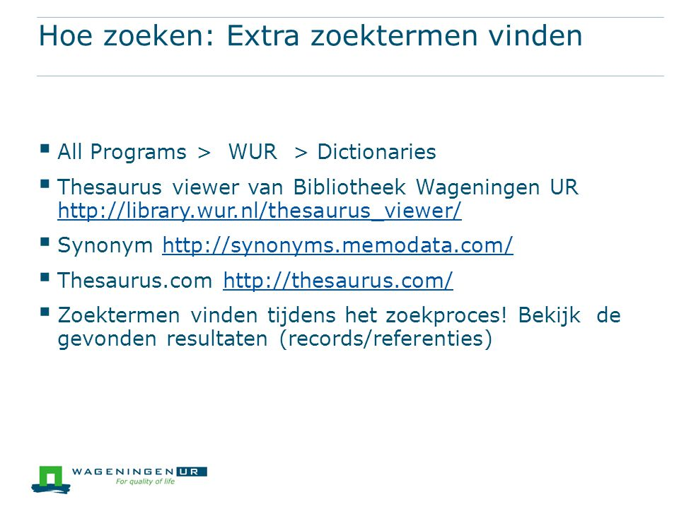 Hoe zoeken: Extra zoektermen vinden  All Programs > WUR > Dictionaries  Thesaurus viewer van Bibliotheek Wageningen UR http://library.wur.nl/thesaurus_viewer/ http://library.wur.nl/thesaurus_viewer/  Synonym http://synonyms.memodata.com/http://synonyms.memodata.com/  Thesaurus.com http://thesaurus.com/http://thesaurus.com/  Zoektermen vinden tijdens het zoekproces.