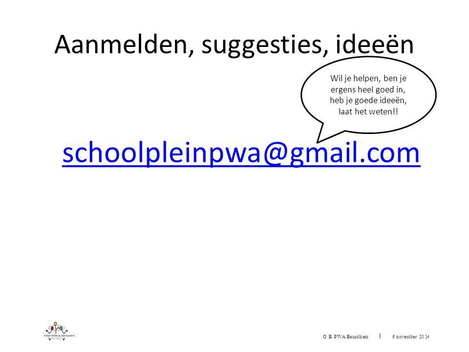 Aanmelden, suggesties, ideeën schoolpleinpwa@gmail.com O.B. PWA Beu sichem I 6 november 20 1 4 Wil je helpen, ben je ergens heel goed in, heb je goede