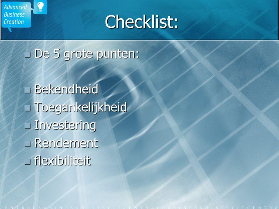 Checklist: De 5 grote punten: De 5 grote punten: Bekendheid Bekendheid Toegankelijkheid Toegankelijkheid Investering Investering Rendement Rendement flexibiliteit flexibiliteit