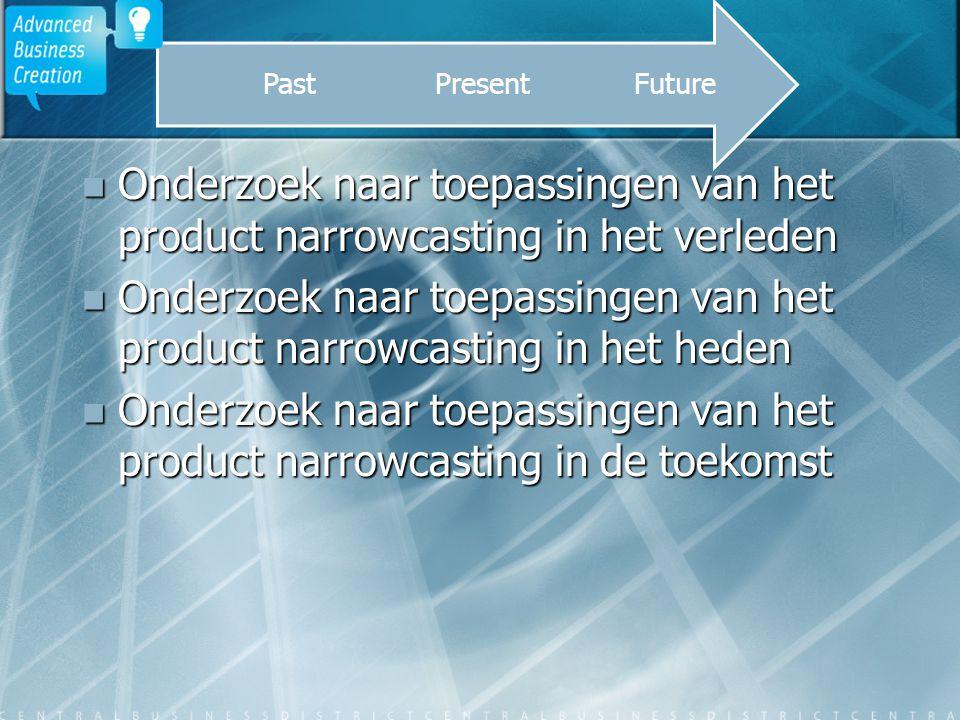Onderzoek naar toepassingen van het product narrowcasting in het verleden Onderzoek naar toepassingen van het product narrowcasting in het verleden Onderzoek naar toepassingen van het product narrowcasting in het heden Onderzoek naar toepassingen van het product narrowcasting in het heden Onderzoek naar toepassingen van het product narrowcasting in de toekomst Onderzoek naar toepassingen van het product narrowcasting in de toekomst FuturePresentPast