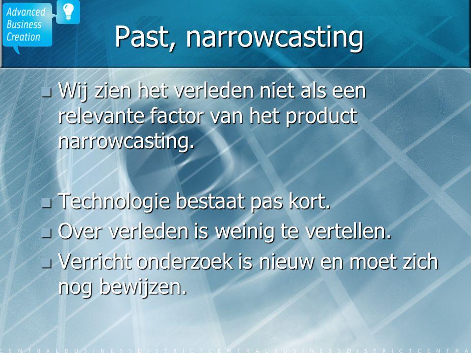 Past, narrowcasting Wij zien het verleden niet als een relevante factor van het product narrowcasting. Wij zien het verleden niet als een relevante fa