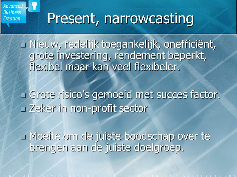 Present, narrowcasting Nieuw, redelijk toegankelijk, onefficiënt, grote investering, rendement beperkt, flexibel maar kan veel flexibeler. Nieuw, rede