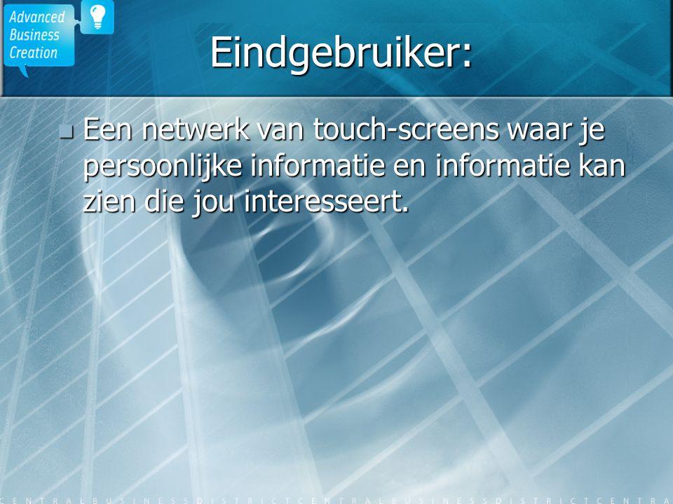Eindgebruiker: Een netwerk van touch-screens waar je persoonlijke informatie en informatie kan zien die jou interesseert. Een netwerk van touch-screen