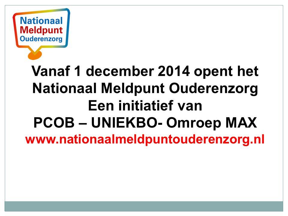 Vanaf 1 december 2014 opent het Nationaal Meldpunt Ouderenzorg Een initiatief van PCOB – UNIEKBO- Omroep MAX www.nationaalmeldpuntouderenzorg.nl