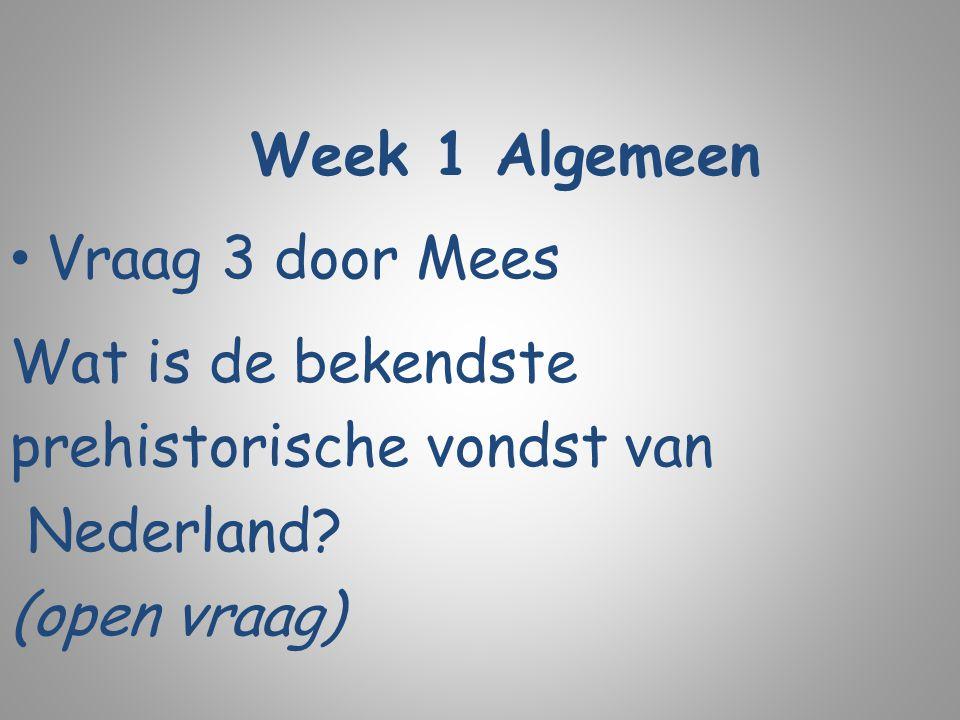 Week 1 Algemeen Vraag 3 door Mees Wat is de bekendste prehistorische vondst van Nederland? (open vraag)