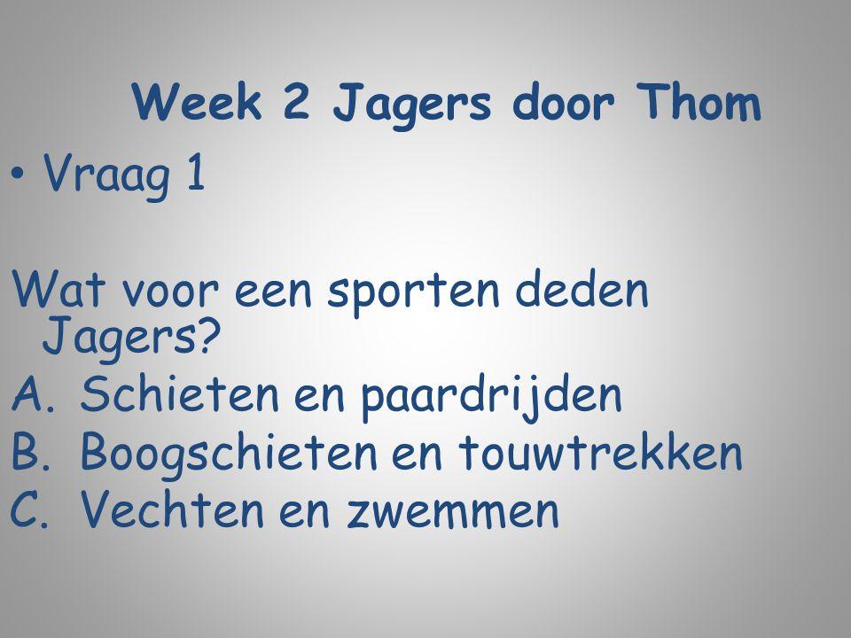 Week 2 Jagers door Thom Vraag 1 Wat voor een sporten deden Jagers? A.Schieten en paardrijden B.Boogschieten en touwtrekken C.Vechten en zwemmen