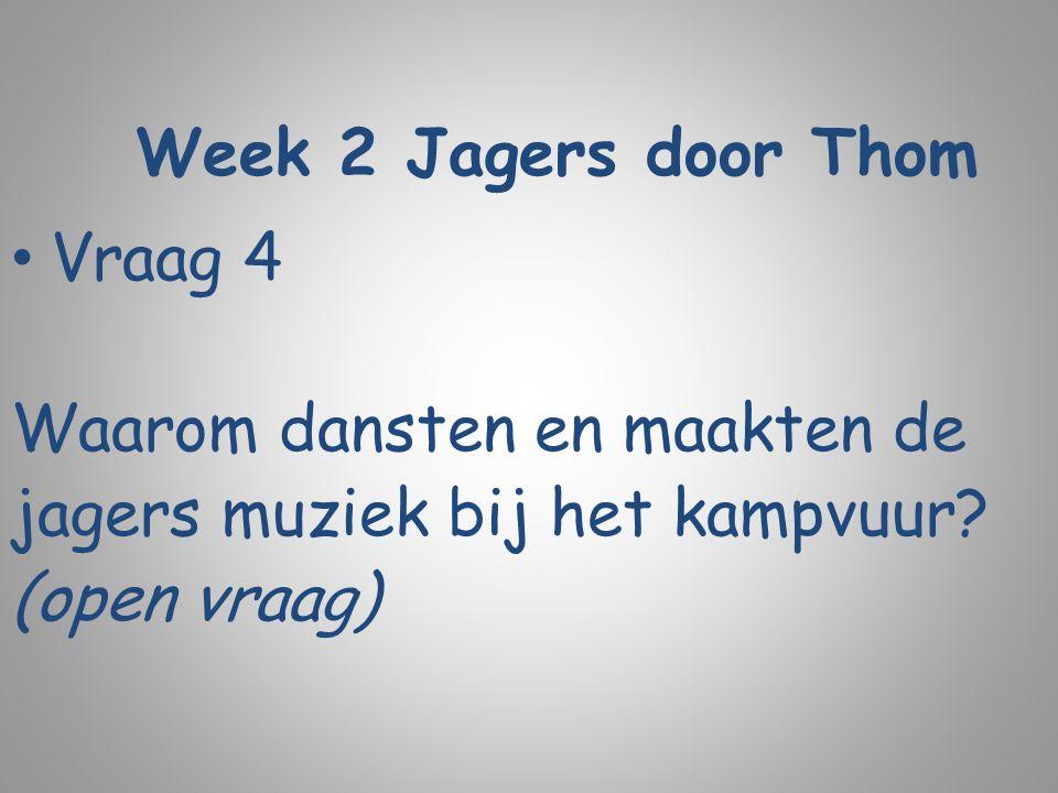 Week 2 Jagers door Thom Vraag 4 Waarom dansten en maakten de jagers muziek bij het kampvuur? (open vraag)