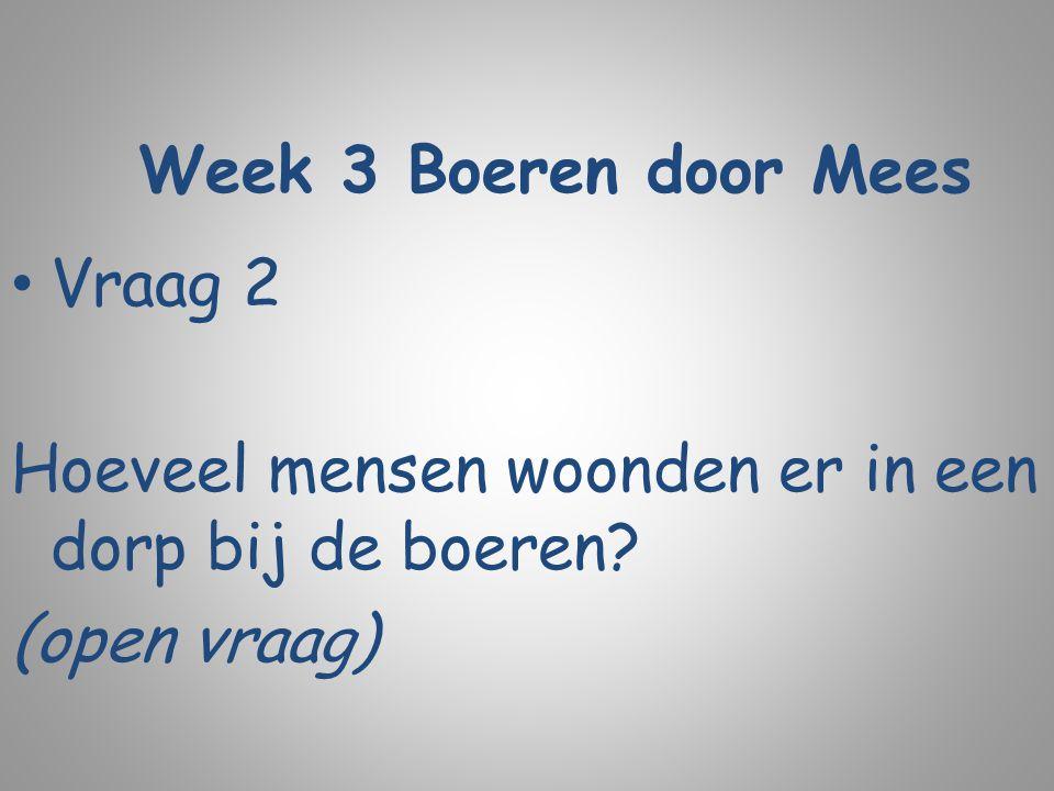Week 3 Boeren door Mees Vraag 2 Hoeveel mensen woonden er in een dorp bij de boeren? (open vraag)