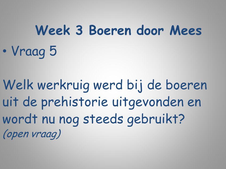 Week 3 Boeren door Mees Vraag 5 Welk werkruig werd bij de boeren uit de prehistorie uitgevonden en wordt nu nog steeds gebruikt? (open vraag)