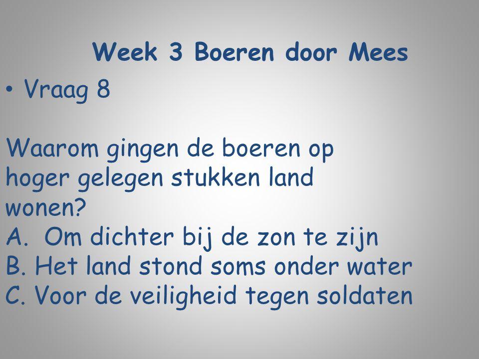 Week 3 Boeren door Mees Vraag 8 Waarom gingen de boeren op hoger gelegen stukken land wonen? A.Om dichter bij de zon te zijn B. Het land stond soms on