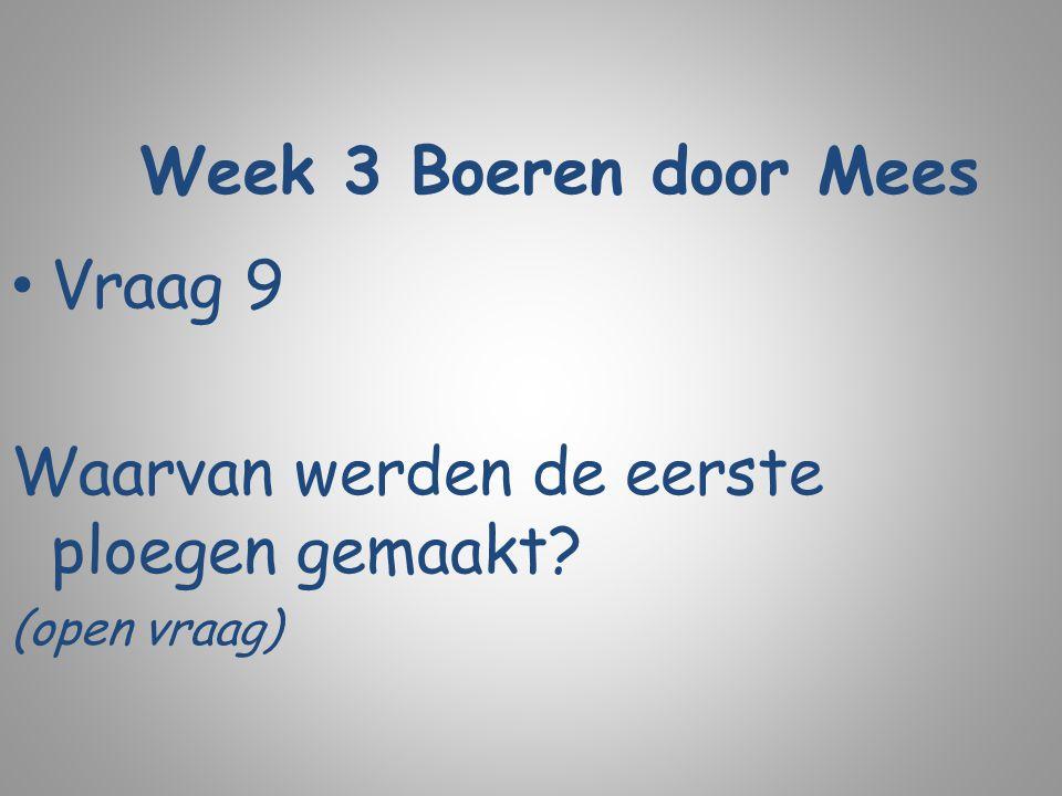 Week 3 Boeren door Mees Vraag 9 Waarvan werden de eerste ploegen gemaakt? (open vraag)
