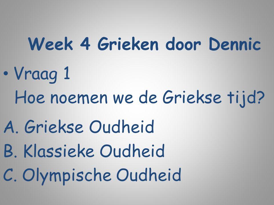 Week 4 Grieken door Dennic Vraag 1 Hoe noemen we de Griekse tijd? A. Griekse Oudheid B. Klassieke Oudheid C. Olympische Oudheid