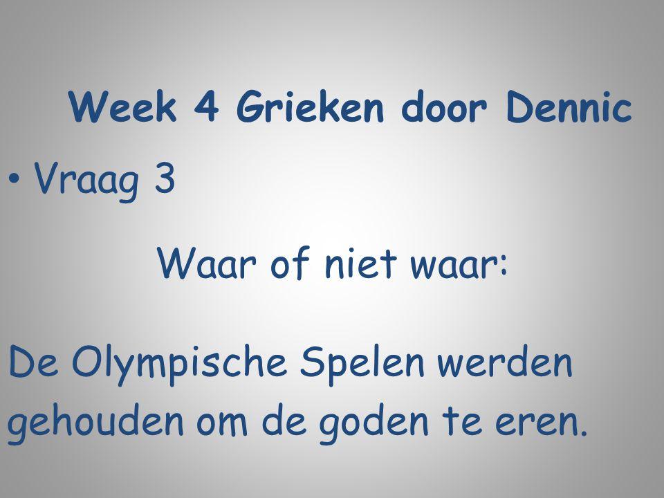Week 4 Grieken door Dennic Vraag 3 Waar of niet waar: De Olympische Spelen werden gehouden om de goden te eren.