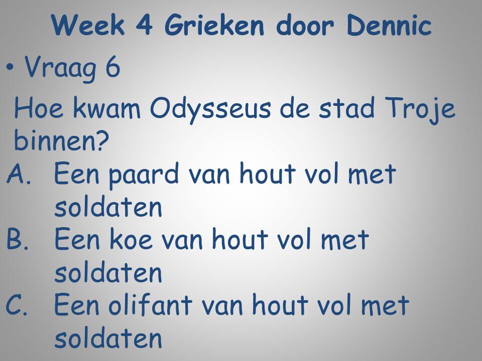 Week 4 Grieken door Dennic Vraag 6 Hoe kwam Odysseus de stad Troje binnen? A.Een paard van hout vol met soldaten B. Een koe van hout vol met soldaten