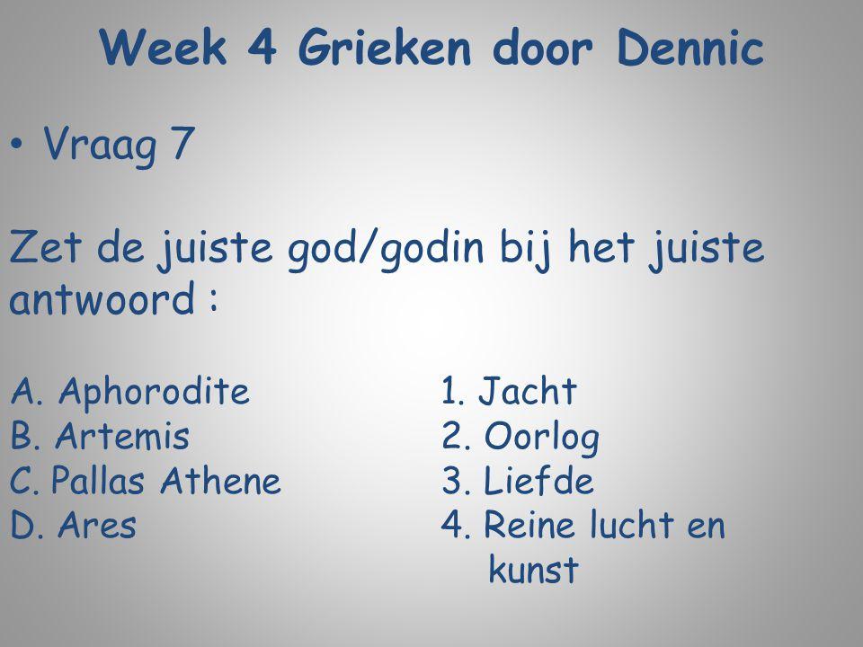 Week 4 Grieken door Dennic Vraag 7 Zet de juiste god/godin bij het juiste antwoord : A. Aphorodite1. Jacht B. Artemis2. Oorlog C. Pallas Athene3. Lief