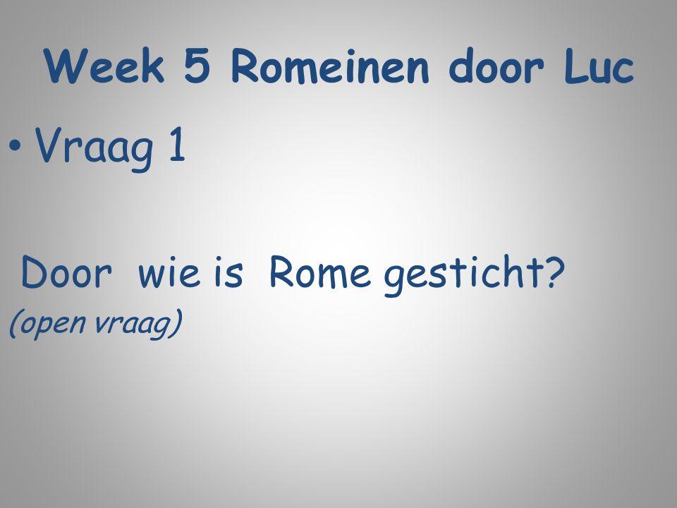 Week 5 Romeinen door Luc Vraag 1 Door wie is Rome gesticht? (open vraag)