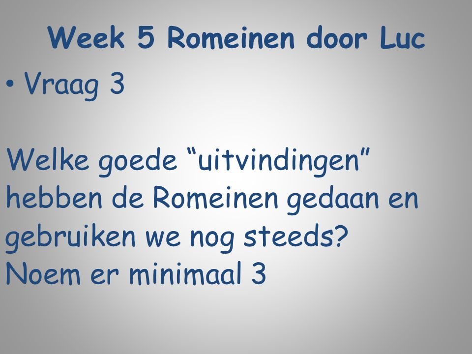 """Week 5 Romeinen door Luc Vraag 3 Welke goede """"uitvindingen"""" hebben de Romeinen gedaan en gebruiken we nog steeds? Noem er minimaal 3"""