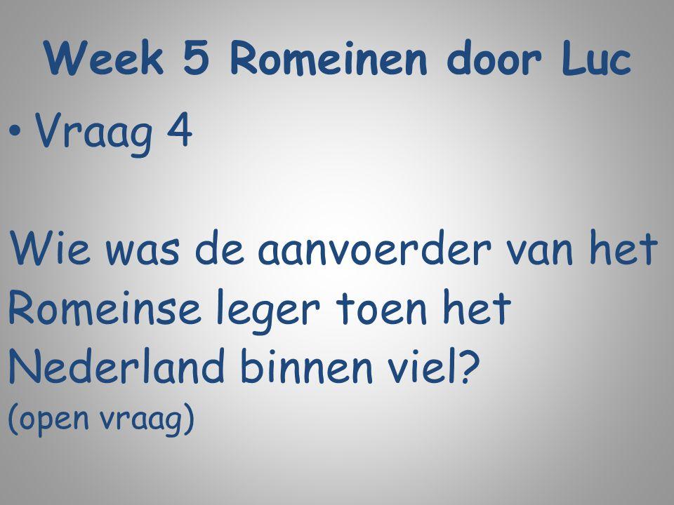 Week 5 Romeinen door Luc Vraag 4 Wie was de aanvoerder van het Romeinse leger toen het Nederland binnen viel? (open vraag)
