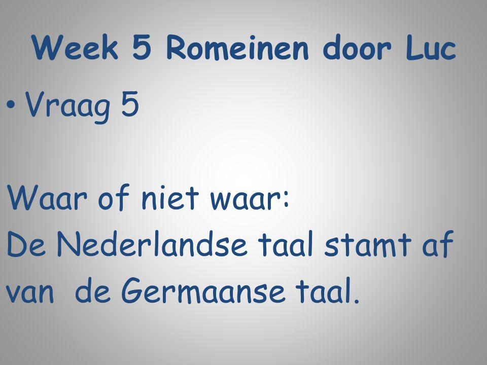 Week 5 Romeinen door Luc Vraag 5 Waar of niet waar: De Nederlandse taal stamt af van de Germaanse taal.
