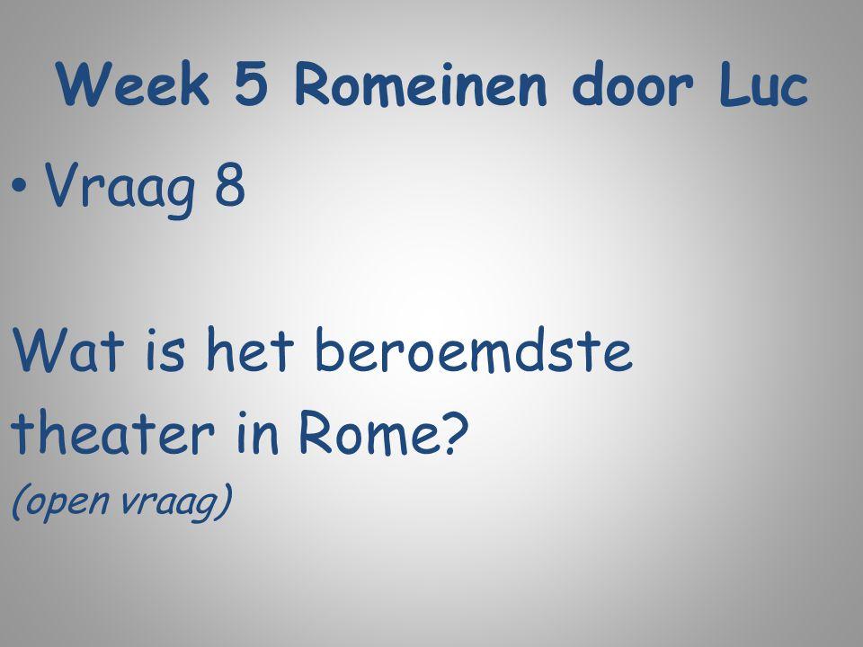 Week 5 Romeinen door Luc Vraag 8 Wat is het beroemdste theater in Rome? (open vraag)