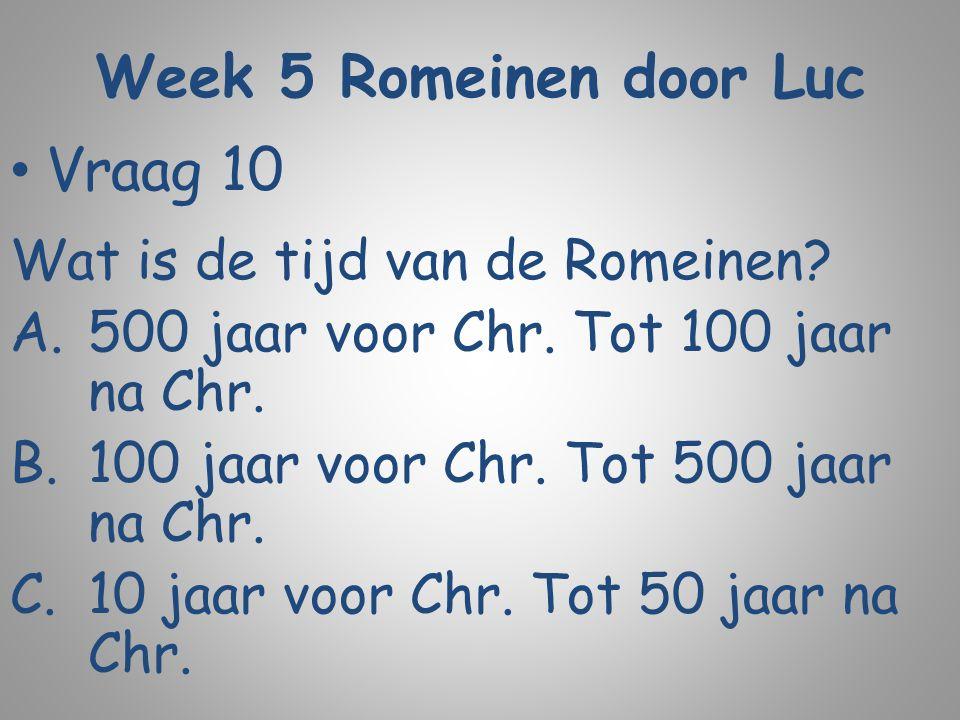 Week 5 Romeinen door Luc Vraag 10 Wat is de tijd van de Romeinen? A.500 jaar voor Chr. Tot 100 jaar na Chr. B.100 jaar voor Chr. Tot 500 jaar na Chr.