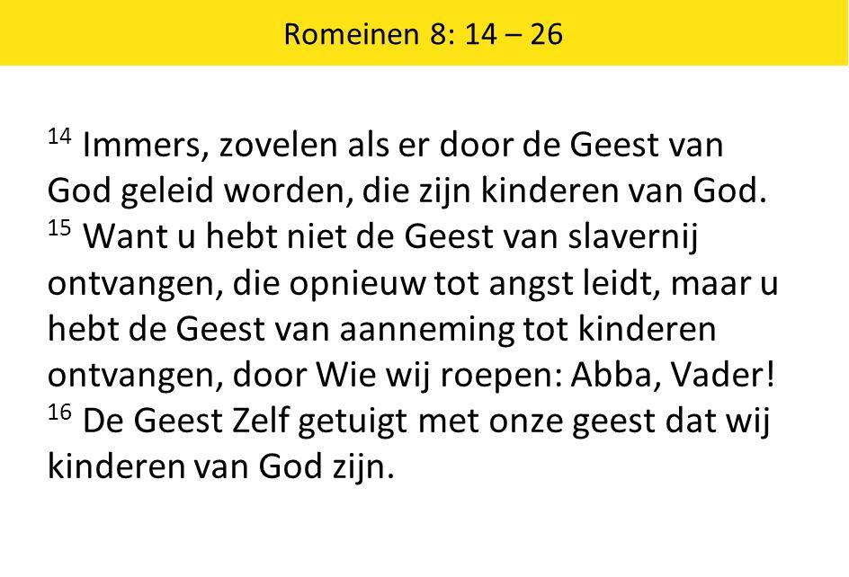 Romeinen 8: 14 – 26 17 En als wij kinderen zijn, dan zijn wij ook erfgenamen: erfgenamen van God en mede- erfgenamen van Christus; wanneer wij althans met Hem lijden, opdat wij ook met Hem verheerlijkt worden.