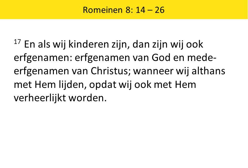 Romeinen 8: 14 – 26 De eerstelingen van de Geest 18 Want ik ben ervan overtuigd dat het lijden van de tegenwoordige tijd niet opweegt tegen de heerlijkheid die aan ons geopenbaard zal worden.