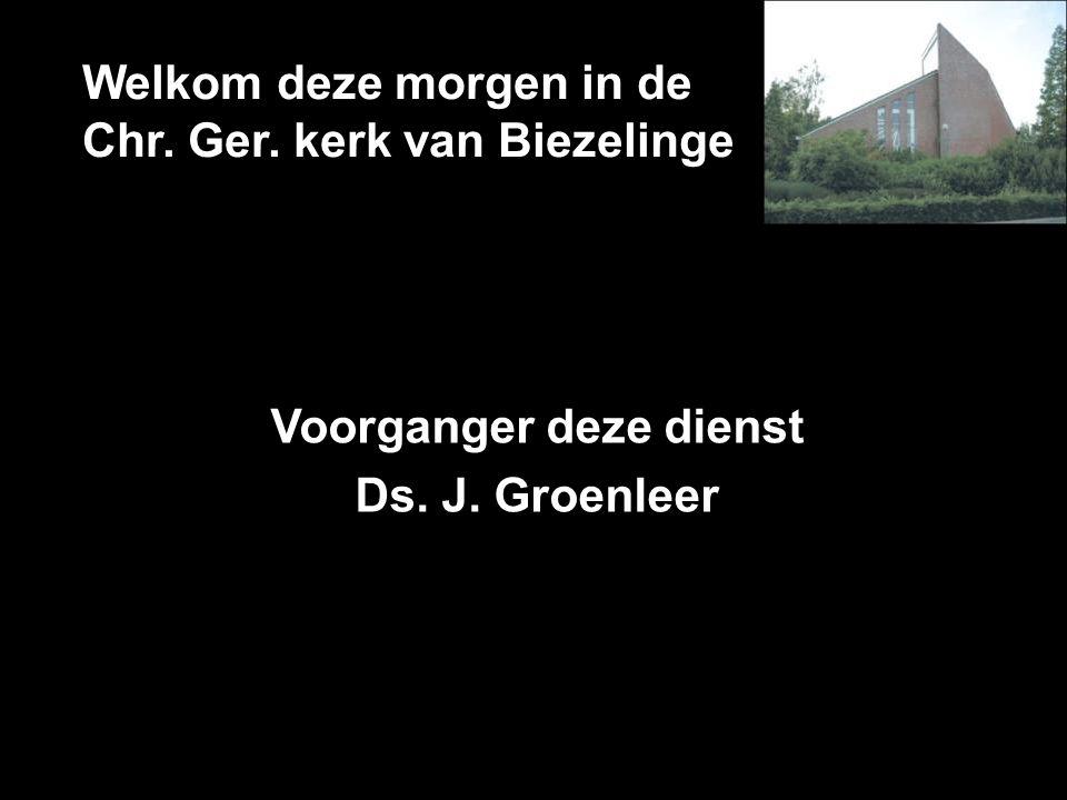 Welkom deze morgen in de Chr. Ger. kerk van Biezelinge Voorganger deze dienst Ds. J. Groenleer