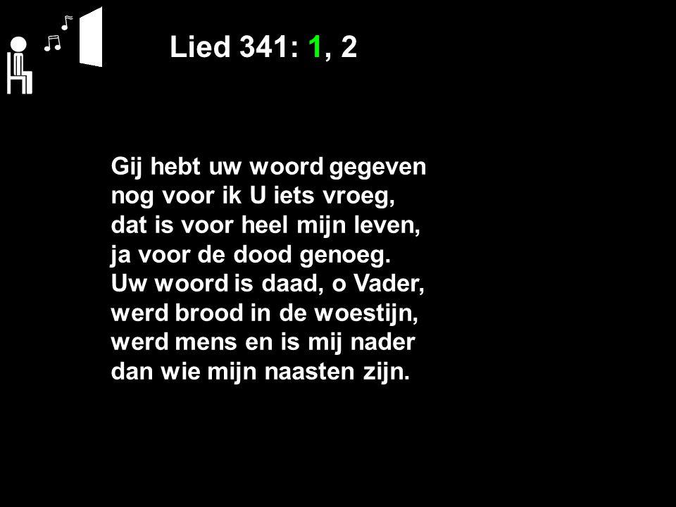 Lied 341: 1, 2 Gij hebt uw woord gegeven nog voor ik U iets vroeg, dat is voor heel mijn leven, ja voor de dood genoeg.