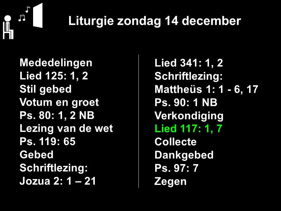 Liturgie zondag 14 december Mededelingen Lied 125: 1, 2 Stil gebed Votum en groet Ps.